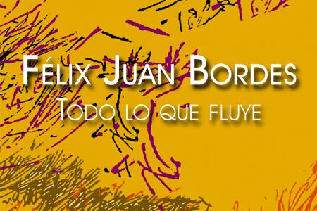 Félix Juan Bordes. Todo lo que fluye